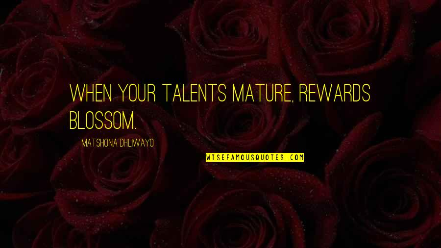 Talent Quotes And Quotes By Matshona Dhliwayo: When your talents mature, rewards blossom.