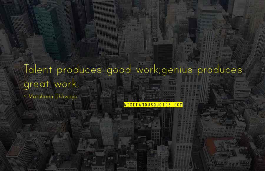 Talent Quotes And Quotes By Matshona Dhliwayo: Talent produces good work;genius produces great work.