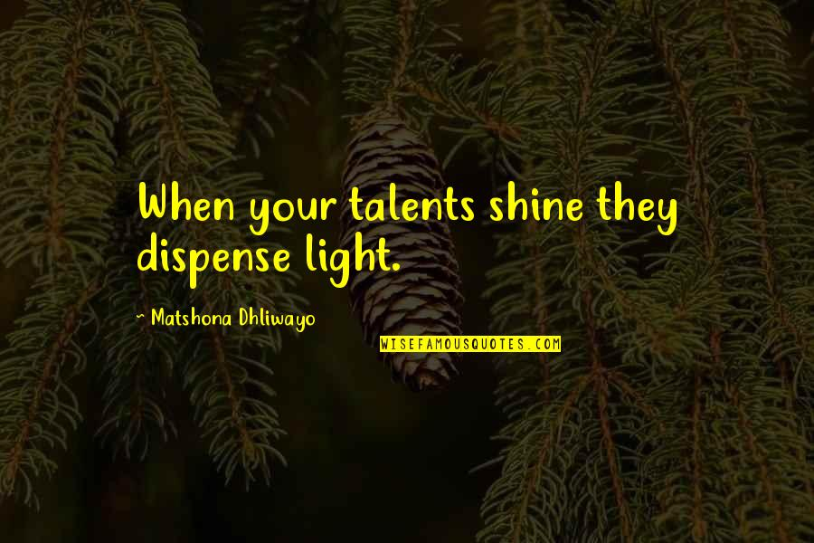 Talent Quotes And Quotes By Matshona Dhliwayo: When your talents shine they dispense light.