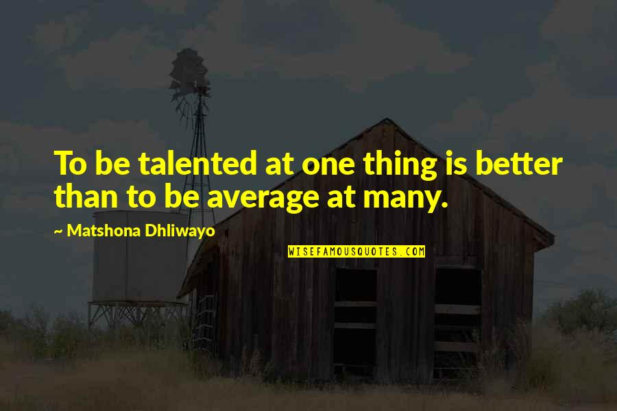 Talent Quotes And Quotes By Matshona Dhliwayo: To be talented at one thing is better