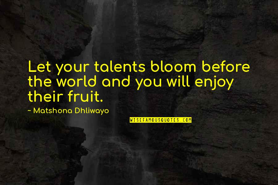 Talent Quotes And Quotes By Matshona Dhliwayo: Let your talents bloom before the world and