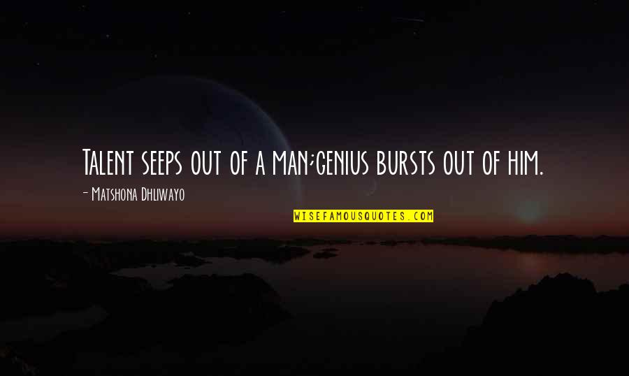 Talent Quotes And Quotes By Matshona Dhliwayo: Talent seeps out of a man;genius bursts out