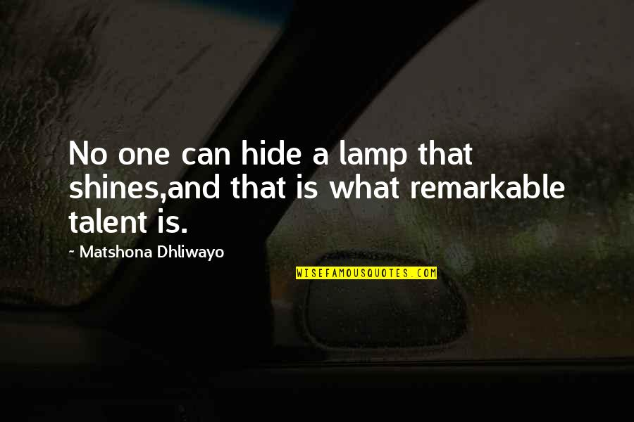Talent Quotes And Quotes By Matshona Dhliwayo: No one can hide a lamp that shines,and