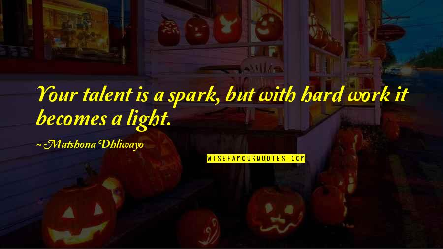 Talent Quotes And Quotes By Matshona Dhliwayo: Your talent is a spark, but with hard