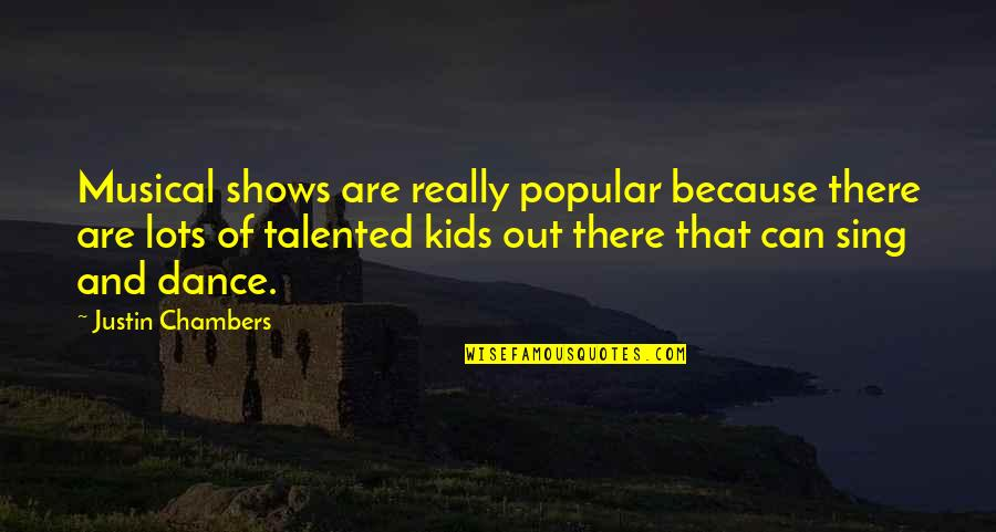 Talented Kids Quotes By Justin Chambers: Musical shows are really popular because there are