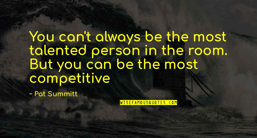 Talented Person Quotes By Pat Summitt: You can't always be the most talented person