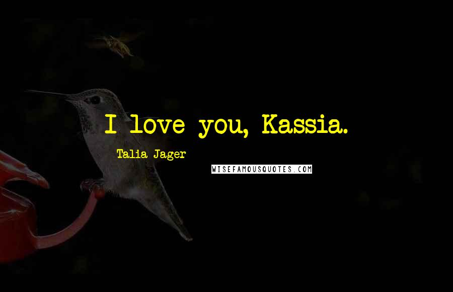 Talia Jager quotes: I love you, Kassia.
