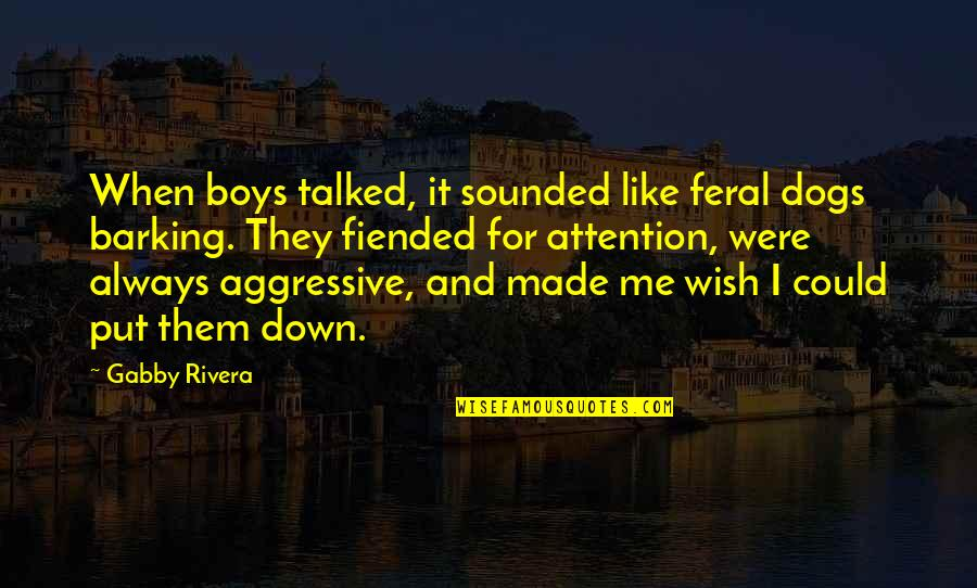 Talked Down To Quotes By Gabby Rivera: When boys talked, it sounded like feral dogs