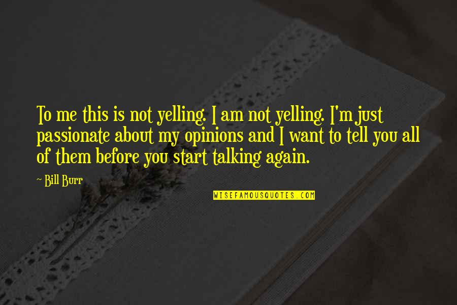 Talking About You Quotes By Bill Burr: To me this is not yelling. I am
