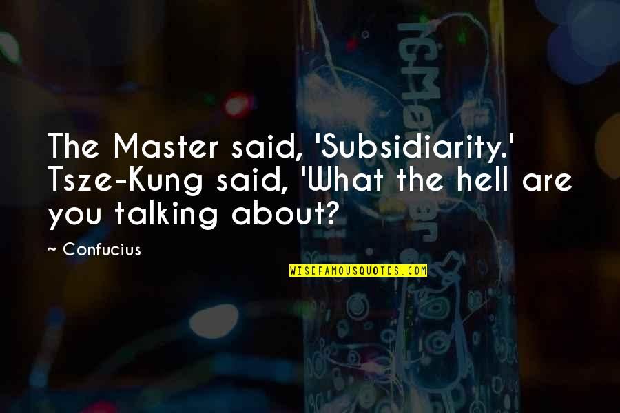 Talking About You Quotes By Confucius: The Master said, 'Subsidiarity.' Tsze-Kung said, 'What the