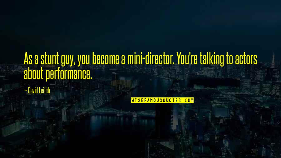 Talking About You Quotes By David Leitch: As a stunt guy, you become a mini-director.