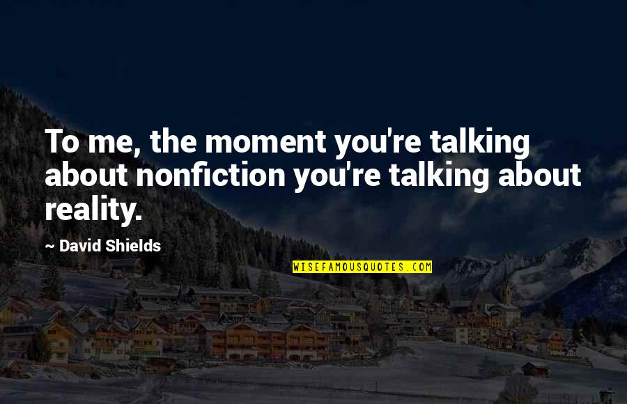 Talking About You Quotes By David Shields: To me, the moment you're talking about nonfiction