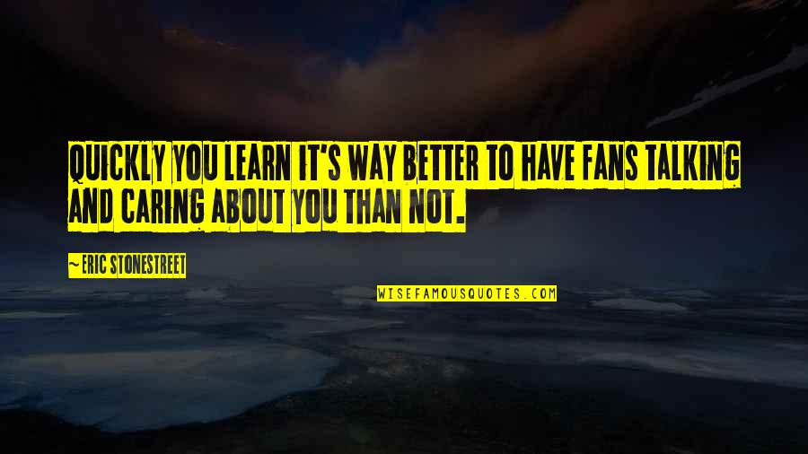 Talking About You Quotes By Eric Stonestreet: Quickly you learn it's way better to have