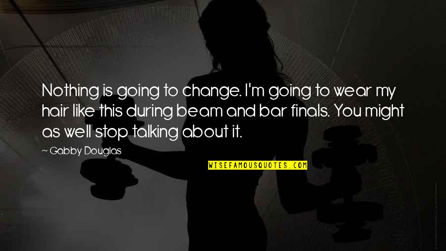 Talking About You Quotes By Gabby Douglas: Nothing is going to change. I'm going to