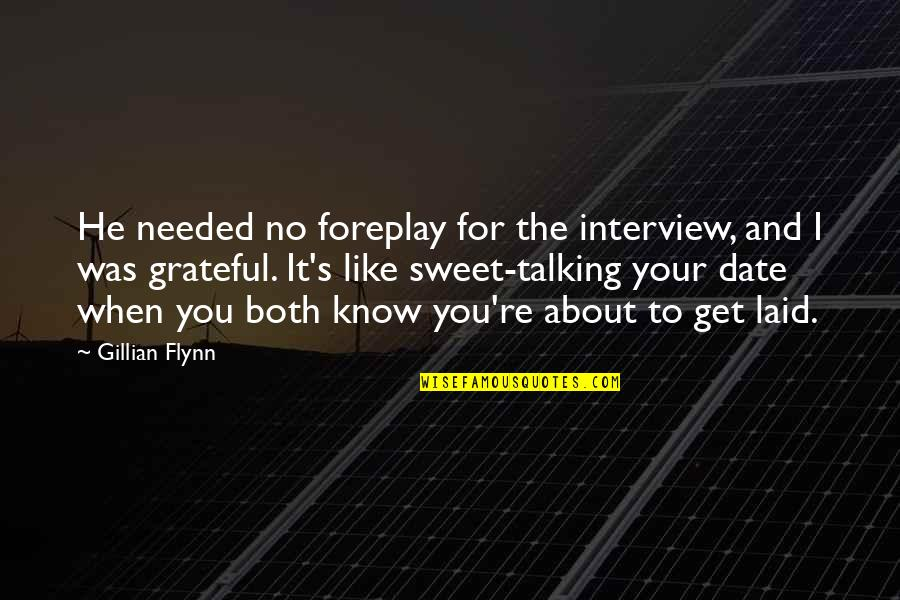 Talking About You Quotes By Gillian Flynn: He needed no foreplay for the interview, and