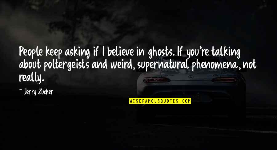 Talking About You Quotes By Jerry Zucker: People keep asking if I believe in ghosts.
