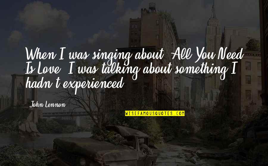 Talking About You Quotes By John Lennon: When I was singing about 'All You Need
