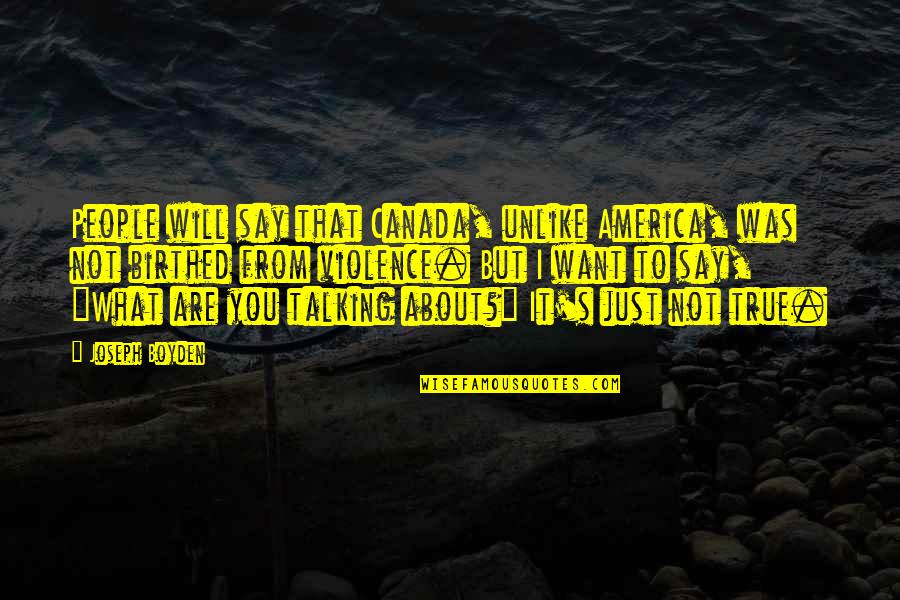 Talking About You Quotes By Joseph Boyden: People will say that Canada, unlike America, was