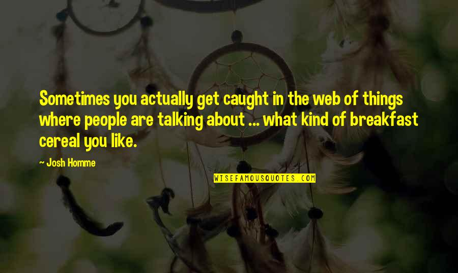 Talking About You Quotes By Josh Homme: Sometimes you actually get caught in the web
