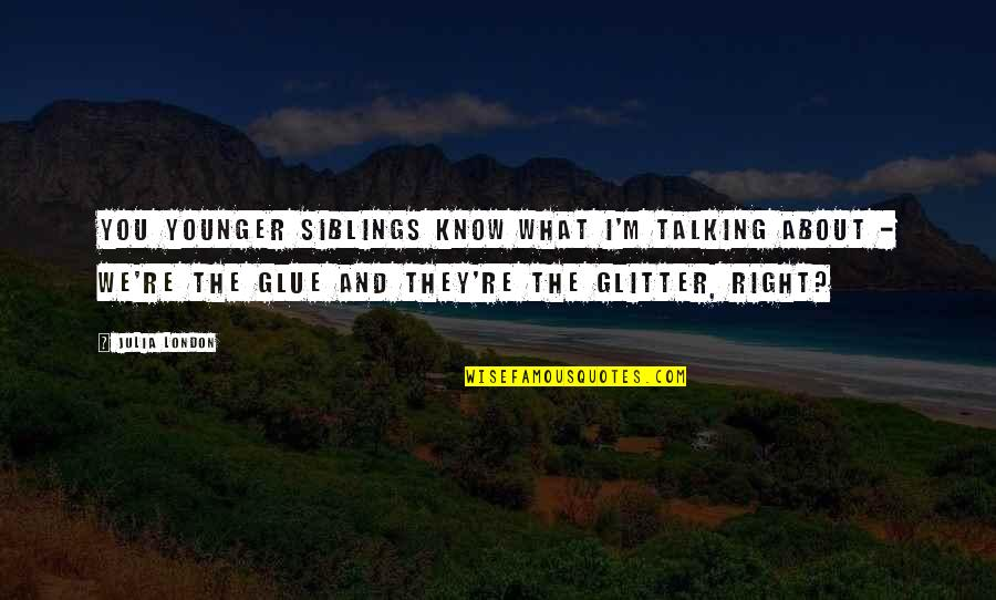 Talking About You Quotes By Julia London: You younger siblings know what I'm talking about