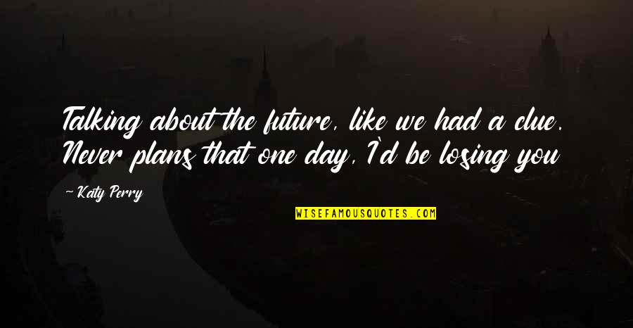 Talking About You Quotes By Katy Perry: Talking about the future, like we had a