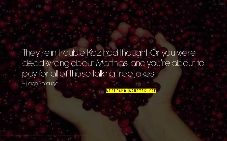 Talking About You Quotes By Leigh Bardugo: They're in trouble, Kaz had thought. Or you