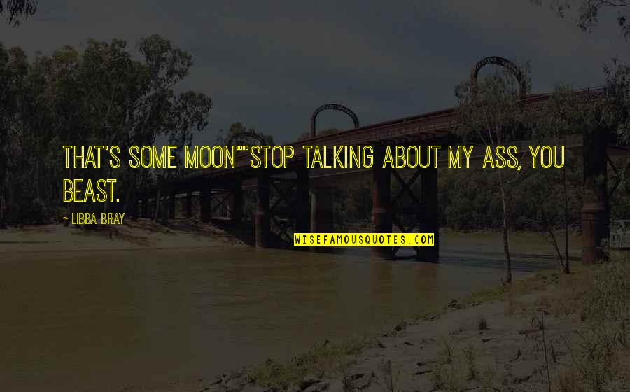 """Talking About You Quotes By Libba Bray: That's some moon""""""""Stop talking about my ass, you"""
