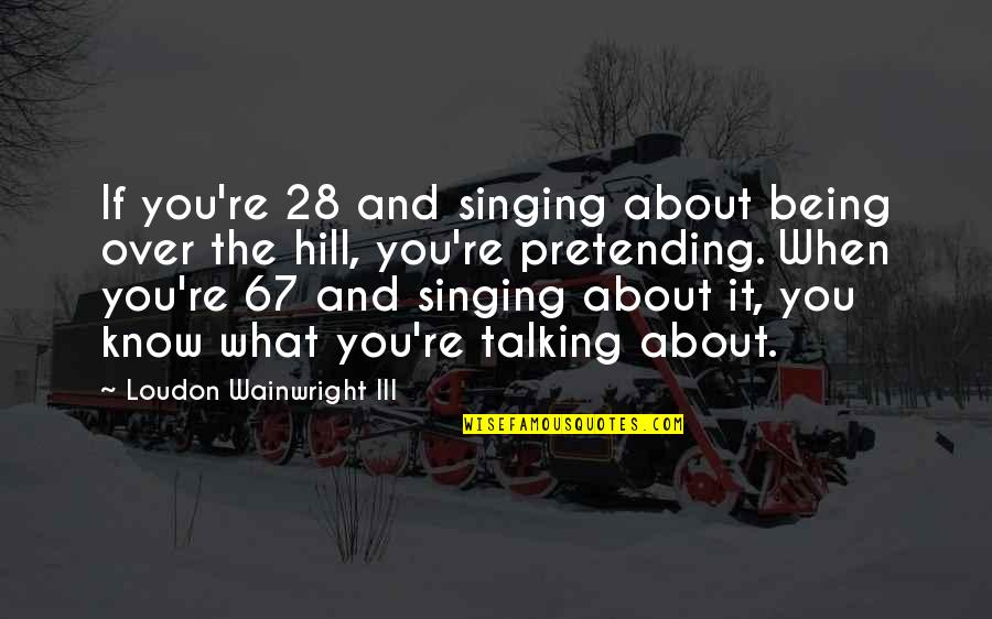 Talking About You Quotes By Loudon Wainwright III: If you're 28 and singing about being over