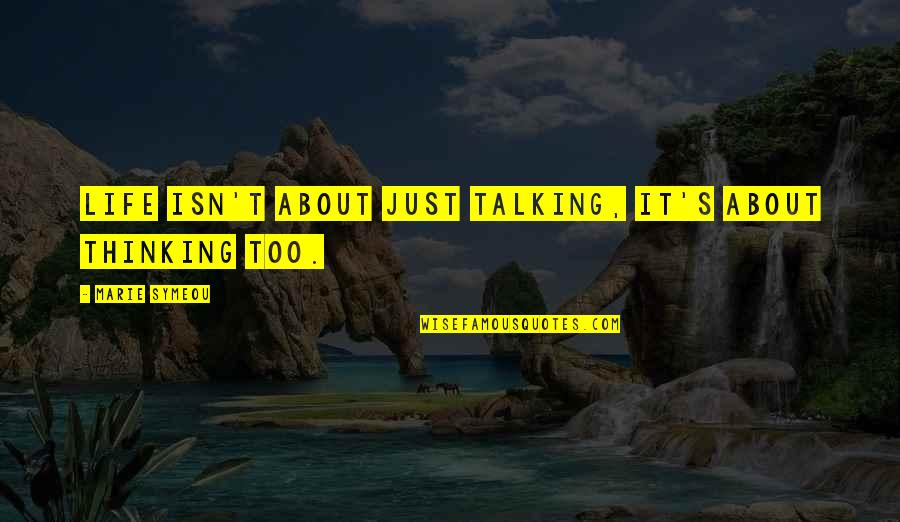 Talking About You Quotes By Marie Symeou: Life isn't about just talking, it's about thinking