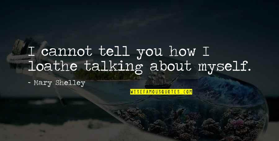 Talking About You Quotes By Mary Shelley: I cannot tell you how I loathe talking
