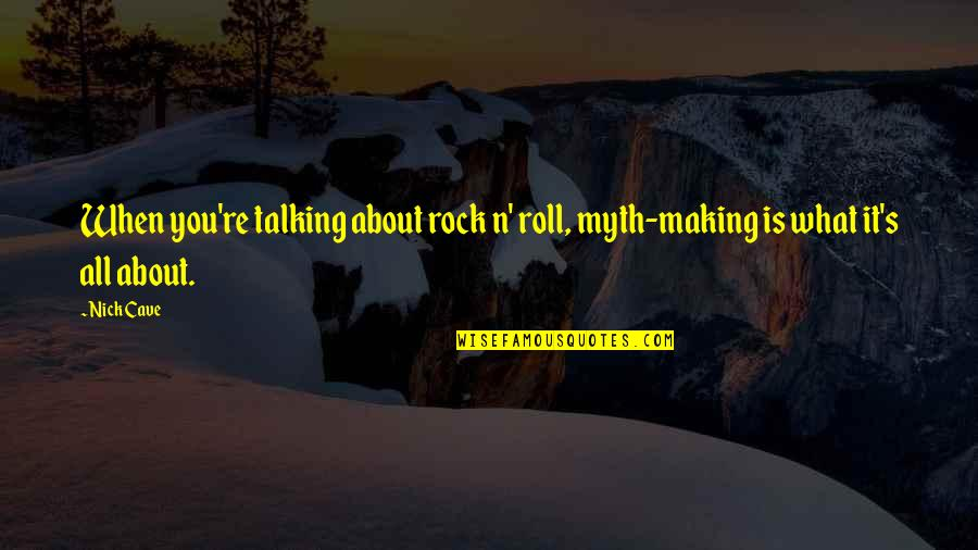 Talking About You Quotes By Nick Cave: When you're talking about rock n' roll, myth-making