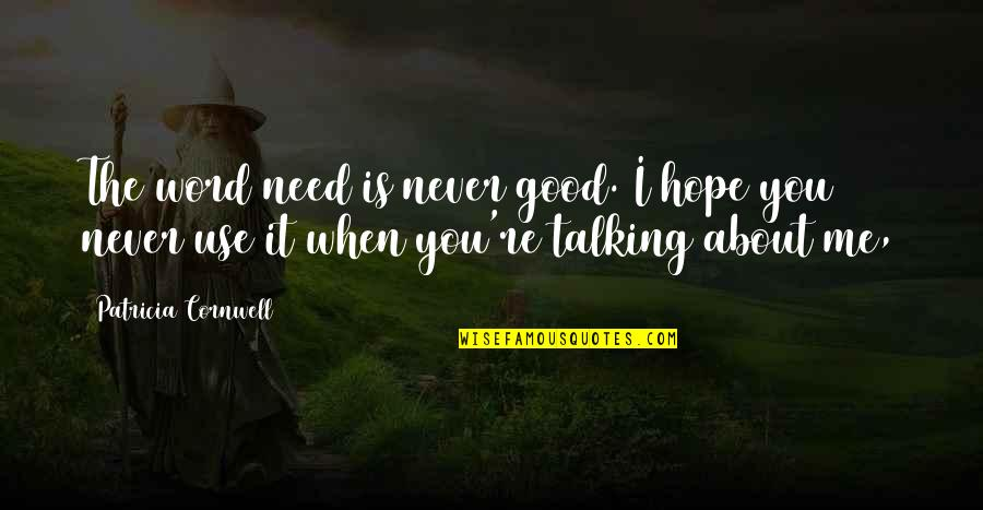Talking About You Quotes By Patricia Cornwell: The word need is never good. I hope