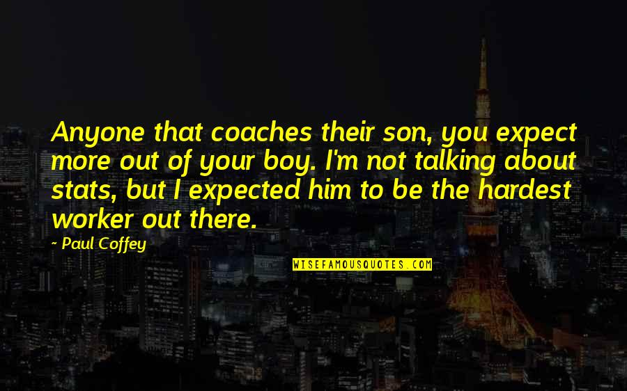 Talking About You Quotes By Paul Coffey: Anyone that coaches their son, you expect more