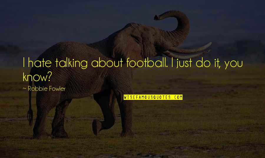 Talking About You Quotes By Robbie Fowler: I hate talking about football. I just do