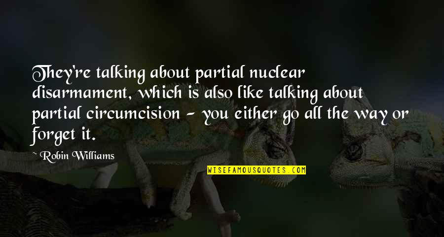 Talking About You Quotes By Robin Williams: They're talking about partial nuclear disarmament, which is