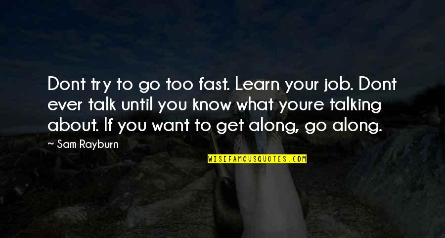Talking About You Quotes By Sam Rayburn: Dont try to go too fast. Learn your