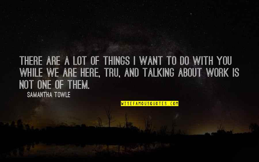Talking About You Quotes By Samantha Towle: There are a lot of things I want