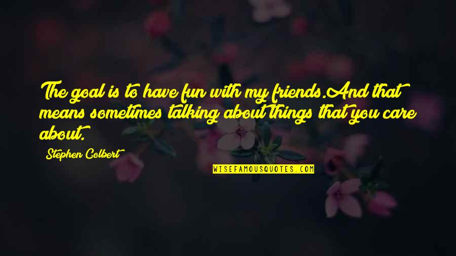 Talking About You Quotes By Stephen Colbert: The goal is to have fun with my