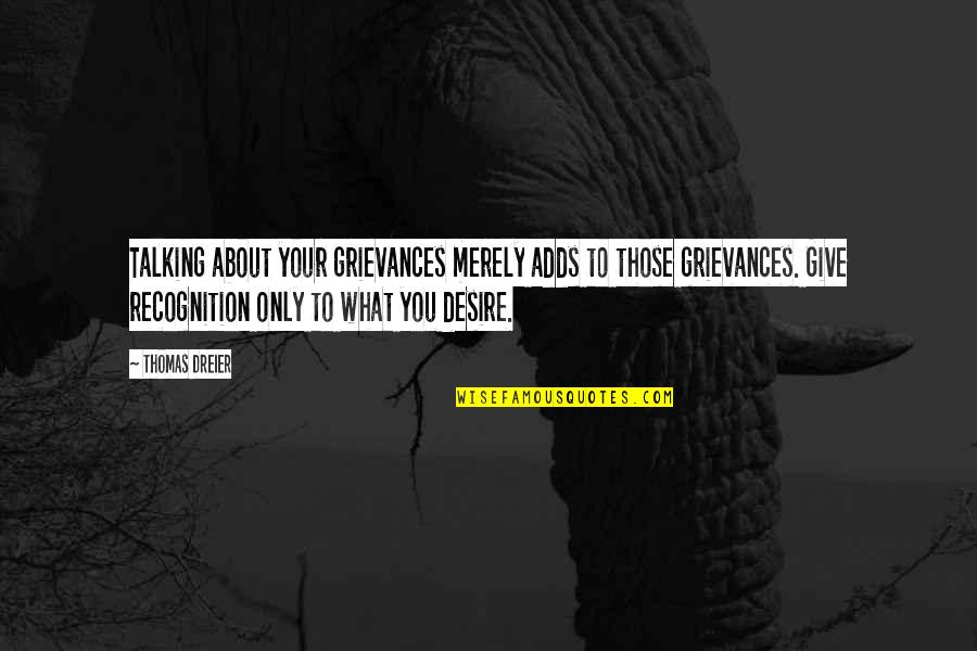 Talking About You Quotes By Thomas Dreier: Talking about your grievances merely adds to those