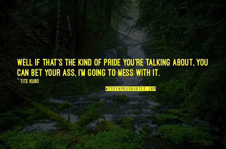 Talking About You Quotes By Tite Kubo: Well if that's the kind of pride you're