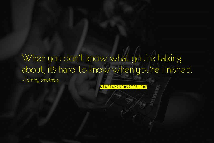 Talking About You Quotes By Tommy Smothers: When you don't know what you're talking about,