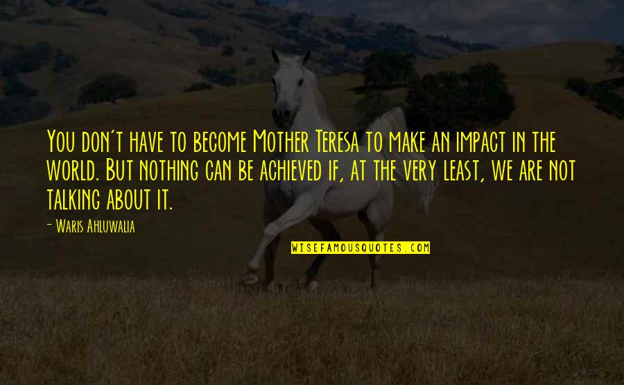Talking About You Quotes By Waris Ahluwalia: You don't have to become Mother Teresa to