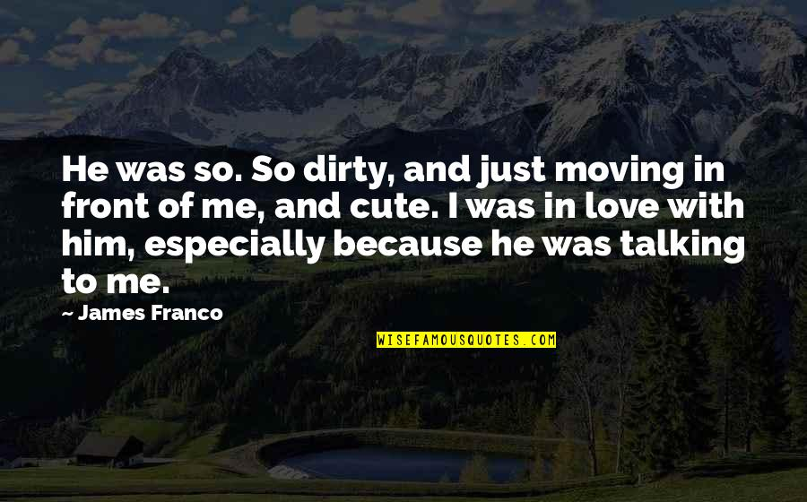 Talking Dirty Quotes By James Franco: He was so. So dirty, and just moving