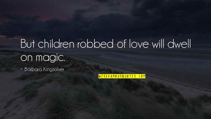 Talking To Someone Everyday Then Stopping Quotes By Barbara Kingsolver: But children robbed of love will dwell on