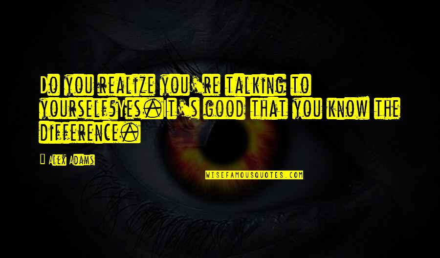 Talking Yourself Up Quotes By Alex Adams: Do you realize you're talking to yourself?Yes.It's good
