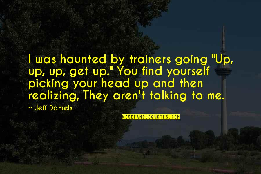 """Talking Yourself Up Quotes By Jeff Daniels: I was haunted by trainers going """"Up, up,"""