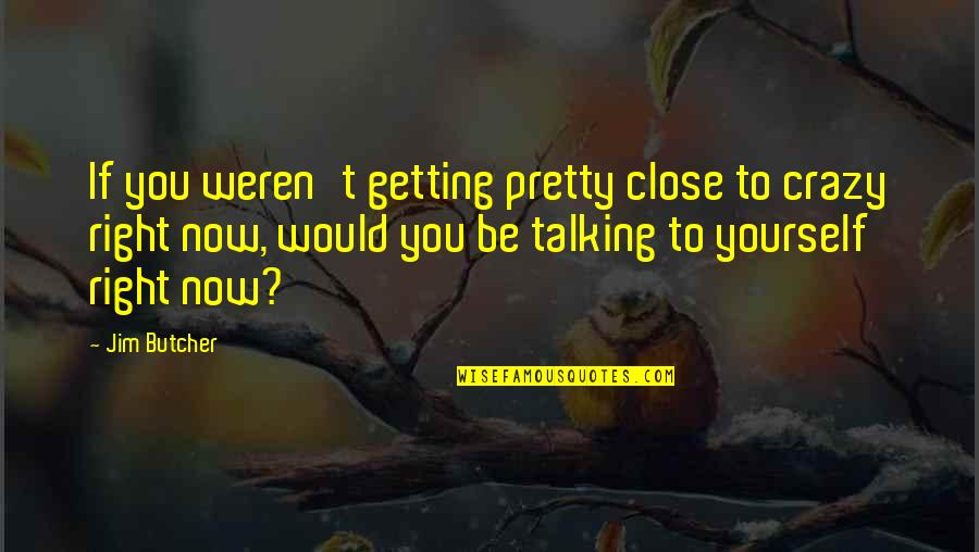 Talking Yourself Up Quotes By Jim Butcher: If you weren't getting pretty close to crazy