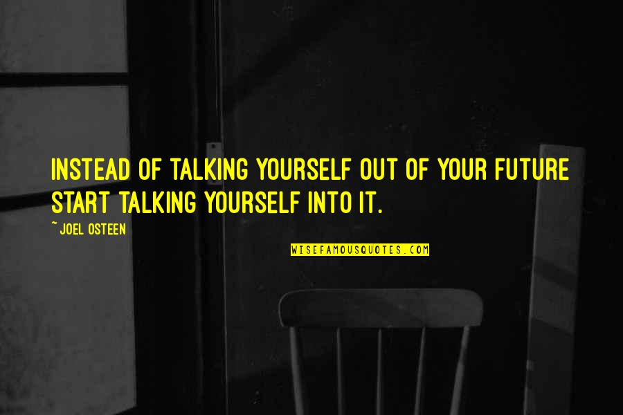 Talking Yourself Up Quotes By Joel Osteen: Instead of talking yourself out of your future
