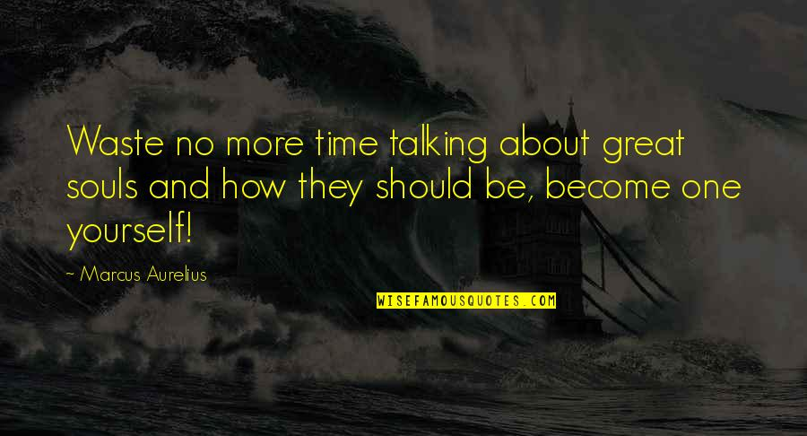 Talking Yourself Up Quotes By Marcus Aurelius: Waste no more time talking about great souls