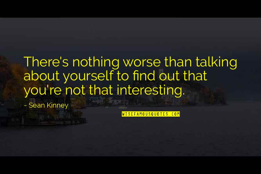 Talking Yourself Up Quotes By Sean Kinney: There's nothing worse than talking about yourself to